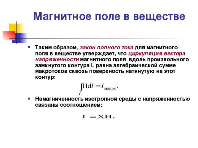 Магнитное поле в веществе Таким образом, закон полного тока для магнитного поля в веществе утверждает, что циркуляция вектора напряженности магнитного поля вдоль произвольного замкнутого контура L равна алгебраической сумме макротоков сквозь поверхн…