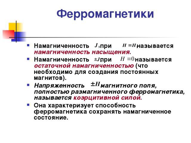 Ферромагнетики Намагниченность при называется намагниченность насыщения. Намагниченность при называется остаточной намагниченностью (что необходимо для создания постоянных магнитов). Напряженность магнитного поля, полностью размагниченного ферромагн…