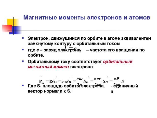 Магнитные моменты электронов и атомов Электрон, движущийся по орбите в атоме эквивалентен замкнутому контуру с орбитальным током где е – заряд электрона, ν – частота его вращения по орбите. Орбитальному току соответствует орбитальный магнитный момен…