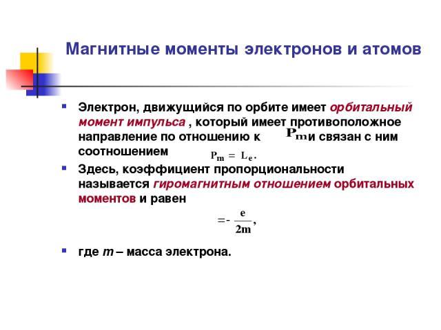 Магнитные моменты электронов и атомов Электрон, движущийся по орбите имеет орбитальный момент импульса , который имеет противоположное направление по отношению к и связан с ним соотношением Здесь, коэффициент пропорциональности γ называется гиромагн…
