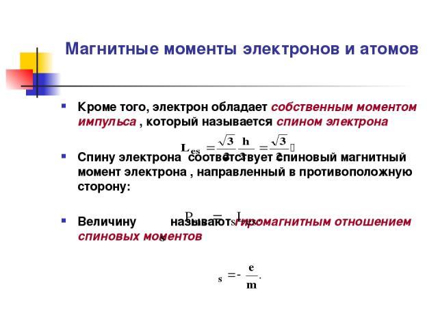 Магнитные моменты электронов и атомов Кроме того, электрон обладает собственным моментом импульса , который называется спином электрона Спину электрона соответствует спиновый магнитный момент электрона , направленный в противоположную сторону: Велич…
