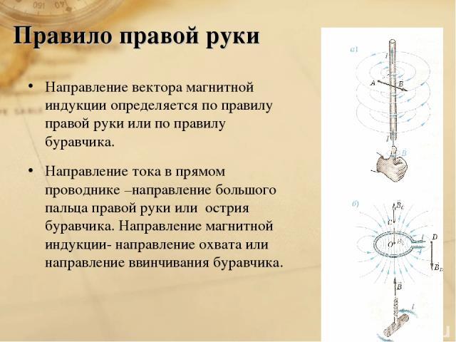 Правило правой руки Направление вектора магнитной индукции определяется по правилу правой руки или по правилу буравчика. Направление тока в прямом проводнике –направление большого пальца правой руки или острия буравчика. Направление магнитной индукц…