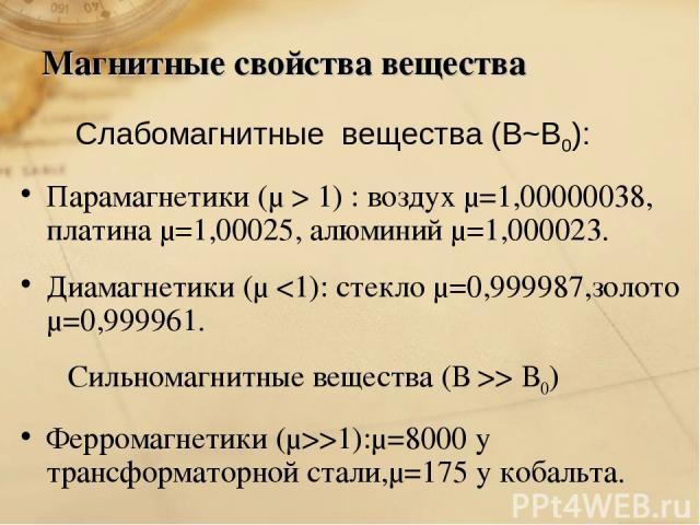 Магнитные свойства вещества Слабомагнитные вещества (В~В0): Парамагнетики (μ > 1) : воздух μ=1,00000038, платина μ=1,00025, алюминий μ=1,000023. Диамагнетики (μ > В0) Ферромагнетики (μ>>1):μ=8000 у трансформаторной стали,μ=175 у кобальта.