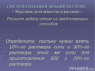 СИСТЕМАТИЗАЦИЯ ЗНАНИЙ ПО ТЕМЕ: « Массовая доля вещества в растворе.» Решите зада