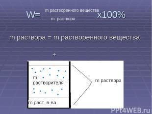 W= х100% m раствора = m растворенного вещества + m растворителя m растворенного