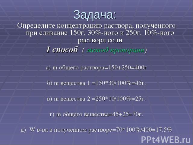 Задача: Определите концентрацию раствора, полученного при сливание 150г. 30%-ного и 250г. 10%-ного раствора соли 1 способ ( метод пропорции) а) m общего раствора=150+250=400г б) m вещества 1 =150*30/100%=45г. в) m вещества 2 =250*10/100%=25г. г) m о…