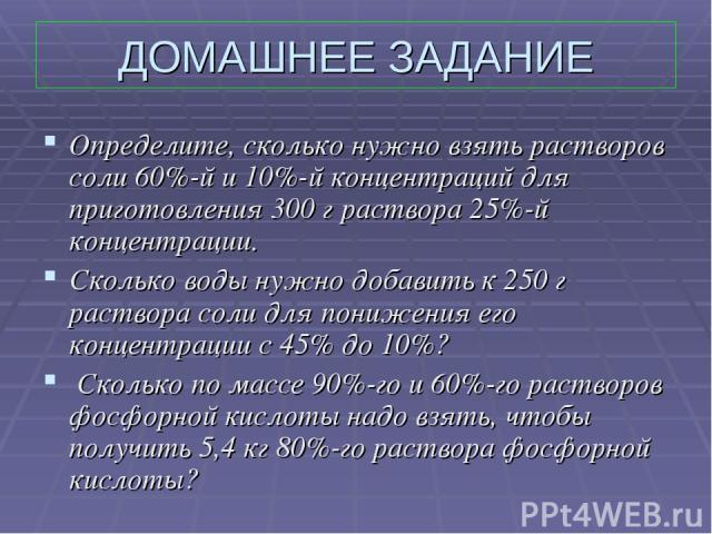 ДОМАШНЕЕ ЗАДАНИЕ Определите, сколько нужно взять растворов соли 60%-й и 10%-й концентраций для приготовления 300 г раствора 25%-й концентрации. Сколько воды нужно добавить к 250 г раствора соли для понижения его концентрации с 45% до 10%? Сколько по…