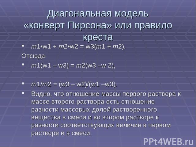 Диагональная модель «конверт Пирсона» или правило креста m1•w1 + m2•w2 = w3(m1 + m2). Отсюда m1(w1 – w3) = m2(w3 –w 2), m1/m2 = (w3 – w2)/(w1 –w3). Видно, что отношение массы первого раствора к массе второго раствора есть отношение разности массовых…