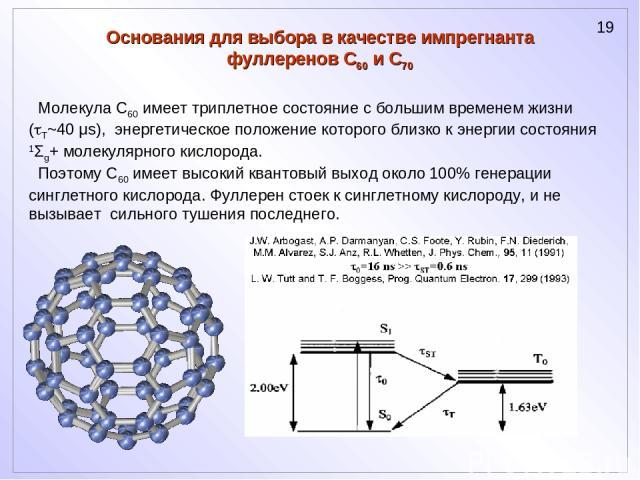 Молекула C60 имеет триплетное состояние с большим временем жизни ( T~40 μs), энергетическое положение которого близко к энергии состояния 1Σg+ молекулярного кислорода. Поэтому C60 имеет высокий квантовый выход около 100% генерации синглетного кислор…