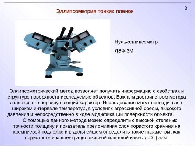 Эллипсометрия тонких пленок Эллипсометрический метод позволяет получать информацию о свойствах и структуре поверхности исследуемых объектов. Важным достоинством метода является его неразрушающий характер. Исследования могут проводиться в широком инт…