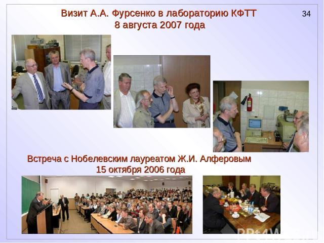 Визит А.А. Фурсенко в лабораторию КФТТ 8 августа 2007 года Встреча с Нобелевским лауреатом Ж.И. Алферовым 15 октября 2006 года