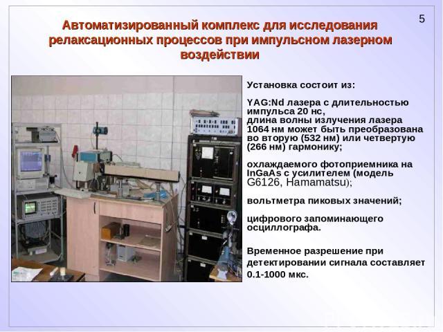 Установка состоит из: YAG:Nd лазера с длительностью импульса 20 нс, длина волны излучения лазера 1064 нм может быть преобразована во вторую (532 нм) или четвертую (266 нм) гармонику; охлаждаемого фотоприемника на InGaAs с усилителем (модель G6126, H…