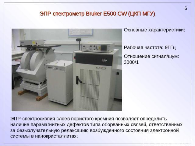ЭПР спектрометр Bruker E500 CW (ЦКП МГУ) ЭПР-спектроскопия слоев пористого кремния позволяет определить наличие парамагнитных дефектов типа оборванных связей, ответственных за безызлучательную релаксацию возбужденного состояния электронной системы в…