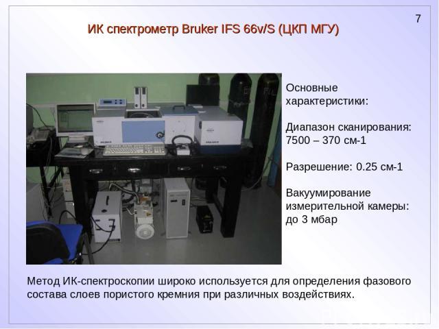 ИК спектрометр Bruker IFS 66v/S (ЦКП МГУ) Основные характеристики: Диапазон сканирования: 7500 – 370 см-1 Разрешение: 0.25 см-1 Вакуумирование измерительной камеры: до 3 мбар Метод ИК-спектроскопии широко используется для определения фазового состав…