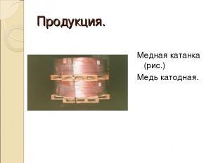 Продукция. Медная катанка (рис.) Медь катодная.