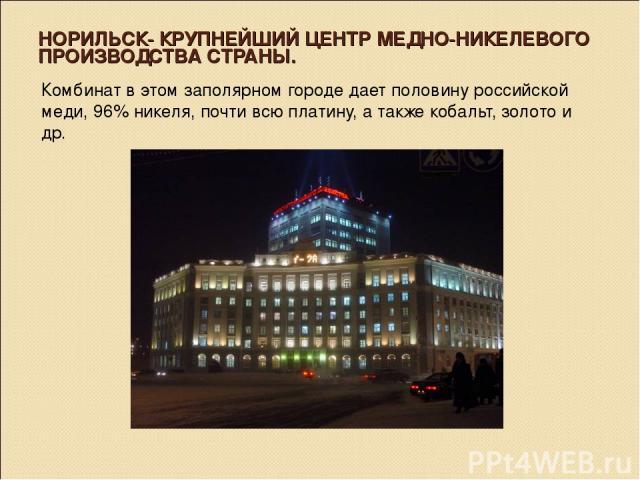 НОРИЛЬСК- КРУПНЕЙШИЙ ЦЕНТР МЕДНО-НИКЕЛЕВОГО ПРОИЗВОДСТВА СТРАНЫ. Комбинат в этом заполярном городе дает половину российской меди, 96% никеля, почти всю платину, а также кобальт, золото и др.