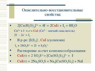 Окислительно-восстановительные свойства 2[Cu(H2O)4]2+ + 4I = 2CuI + I2 + 8H2O Cu
