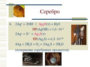 Серебро 2Ag+ + 2OH– Ag2O(т) + H2O ПР(AgOH) = 1,6 ·10–6 2Ag+ + S2– = Ag2S(т) ПР(A