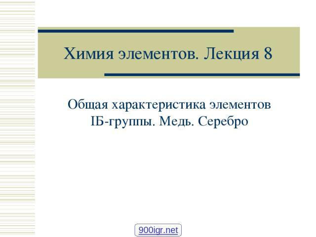 Химия элементов. Лекция 8 Общая характеристика элементов IБ-группы. Медь. Серебро 900igr.net