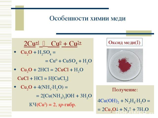 Особенности химии меди 2Cu+I Cu0 + Cu2+ Cu2O + H2SO4 = = Cu0 + CuSO4 + H2O Cu2O + 2HCl = 2CuCl + H2O CuCl + HCl = H[CuCl2] Cu2O + 4(NH3·H2O) = = 2[Cu(NH3)2]OH + 3H2O КЧ(CuI) = 2, sp-гибр. Получение: 4Cu(OH)2 + N2H4·H2O = = 2Cu2O + N2 + 7H2O