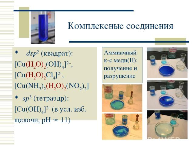 Комплексные соединения dsp2 (квадрат): [Cu(H2O)2(OH)4]2–, [Cu(H2O)2Cl4]2–, [Cu(NH3)2(H2O)2(NO2)2] sp3 (тетраэдр): [Cu(OH)4]2 (в усл. изб. щелочи, рН 11) Аммиачный к-с меди(II): получение и разрушение