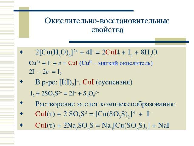 Окислительно-восстановительные свойства 2[Cu(H2O)4]2+ + 4I = 2CuI + I2 + 8H2O Cu2+ + I– + e–= CuI (CuII – мягкий окислитель) 2I– – 2e– = I2 В р-ре: [I(I)2]–, CuI (суспензия) I2 + 2SO3S2– = 2I– + S4O62– Растворение за счет комплексообразования: CuI(т…