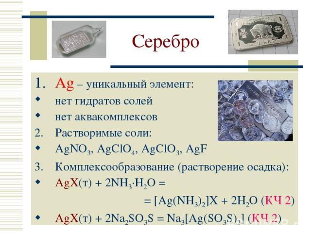 Серебро Ag – уникальный элемент: нет гидратов солей нет аквакомплексов Растворимые соли: AgNO3, AgClO4, AgClO3, AgF Комплексообразование (растворение осадка): AgX(т) + 2NH3·H2O = = [Ag(NH3)2]X + 2H2O (КЧ 2) AgX(т) + 2Na2SO3S = Na3[Ag(SO3S)2] (КЧ 2)