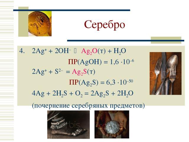 Серебро 2Ag+ + 2OH– Ag2O(т) + H2O ПР(AgOH) = 1,6 ·10–6 2Ag+ + S2– = Ag2S(т) ПР(Ag2S) = 6,3 ·10–50 4Ag + 2H2S + O2 = 2Ag2S + 2H2O (почернение серебряных предметов)