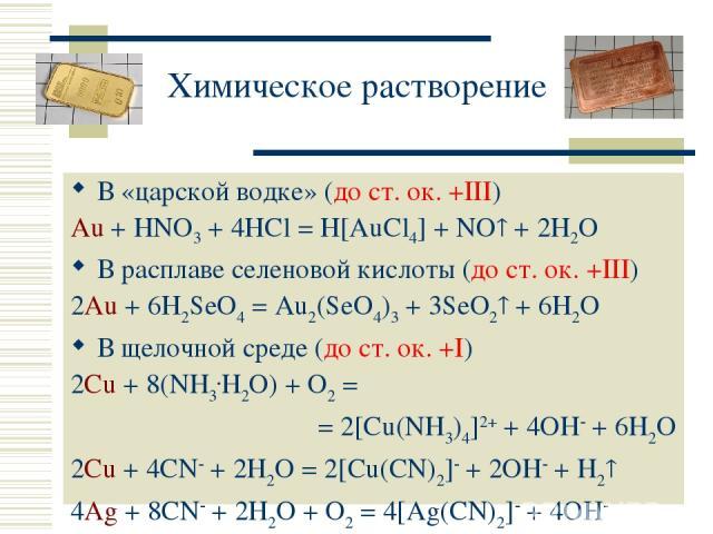 Химическое растворение В «царской водке» (до ст. ок. +III) Au + HNO3 + 4HCl = H[AuCl4] + NO + 2H2O В расплаве селеновой кислоты (до ст. ок. +III) 2Au + 6H2SeO4 = Au2(SeO4)3 + 3SeO2 + 6H2O В щелочной среде (до ст. ок. +I) 2Cu + 8(NH3.H2O) + O2 = = 2[…