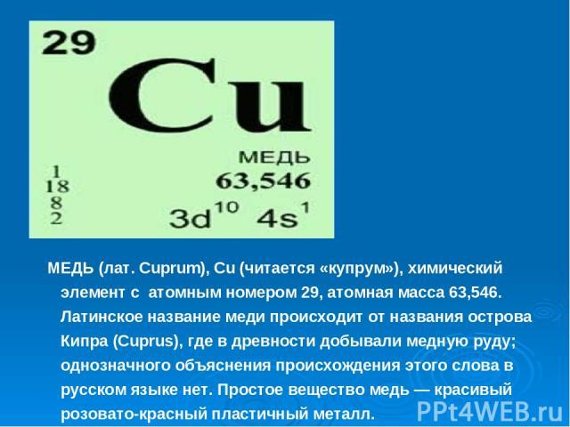 МЕДЬ (лат. Cuprum), Cu (читается «купрум»), химический элемент с атомным номером 29, атомная масса 63,546. Латинское название меди происходит от названия острова Кипра (Cuprus), где в древности добывали медную руду; однозначного объяснения происхожд…