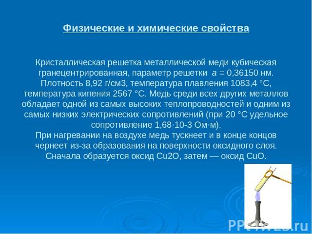 Физические и химические свойства Кристаллическая решетка металлической меди кубическая гранецентрированная, параметр решетки а = 0,36150 нм. Плотность 8,92 г/см3, температура плавления 1083,4 °C, температура кипения 2567 °C. Медь среди всех других м…