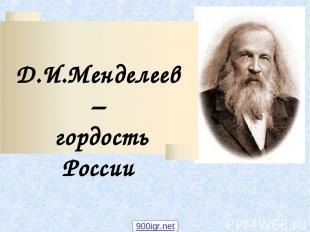 Д.И.Менделеев – гордость России 900igr.net
