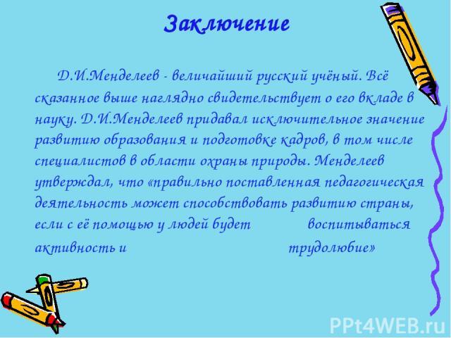 Заключение Д.И.Менделеев - величайший русский учёный. Всё сказанное выше наглядно свидетельствует о его вкладе в науку. Д.И.Менделеев придавал исключительное значение развитию образования и подготовке кадров, в том числе специалистов в области охран…