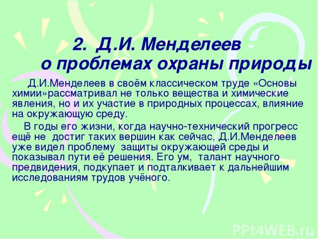2. Д.И. Менделеев о проблемах охраны природы Д.И.Менделеев в своём классическом труде «Основы химии»рассматривал не только вещества и химические явления, но и их участие в природных процессах, влияние на окружающую среду. В годы его жизни, когда нау…