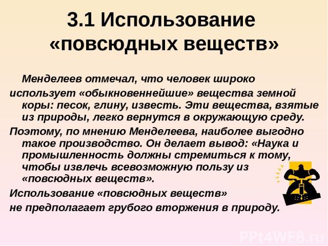3.1 Использование «повсюдных веществ» Менделеев отмечал, что человек широко использует «обыкновеннейшие» вещества земной коры: песок, глину, известь. Эти вещества, взятые из природы, легко вернутся в окружающую среду. Поэтому, по мнению Менделеева, …