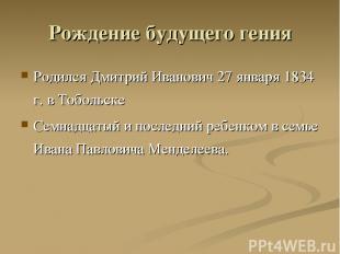 Рождение будущего гения Родился Дмитрий Иванович 27 января 1834 г. в Тобольске С