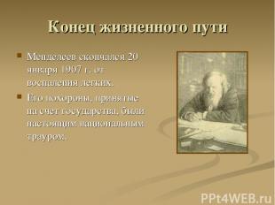 Конец жизненного пути Менделеев скончался 20 января 1907 г. от воспаления легких