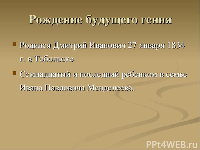 Рождение будущего гения Родился Дмитрий Иванович 27 января 1834 г. в Тобольске Семнадцатый и последний ребенком в семье Ивана Павловича Менделеева.