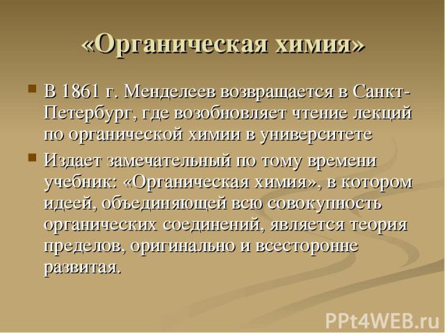«Органическая химия» В 1861 г. Менделеев возвращается в Санкт-Петербург, где возобновляет чтение лекций по органической химии в университете Издает замечательный по тому времени учебник: «Органическая химия», в котором идеей, объединяющей всю совоку…