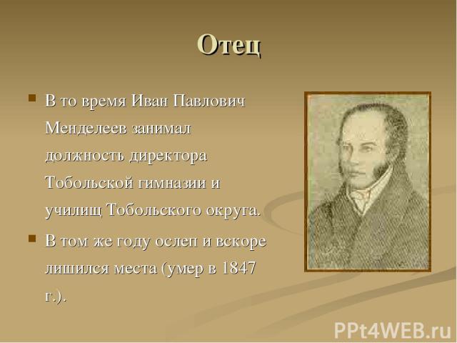 Отец В то время Иван Павлович Менделеев занимал должность директора Тобольской гимназии и училищ Тобольского округа. В том же году ослеп и вскоре лишился места (умер в 1847 г.).