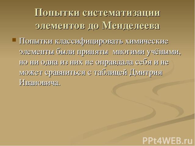 Попытки систематизации элементов до Менделеева Попытки классифицировать химические элементы были приняты многими учёными, но ни одна из них не оправдала себя и не может сравниться с таблицей Дмитрия Ивановича.