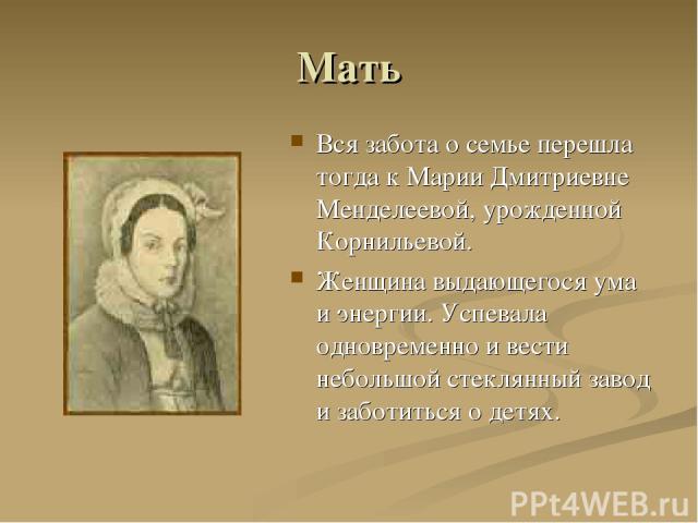 Мать Вся забота о семье перешла тогда к Марии Дмитриевне Менделеевой, урожденной Корнильевой. Женщина выдающегося ума и энергии. Успевала одновременно и вести небольшой стеклянный завод и заботиться о детях.