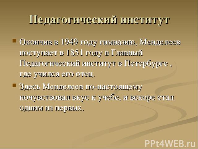 Педагогический институт Окончив в 1949 году гимназию, Менделеев поступает в 1851 году в Главный Педагогический институт в Петербурге , где учился его отец. Здесь Менделеев по-настоящему почувствовал вкус к учебе, и вскоре стал одним из первых.