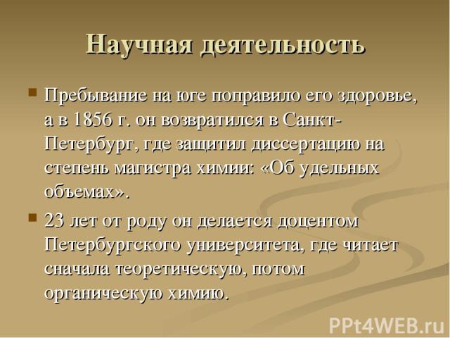 Научная деятельность Пребывание на юге поправило его здоровье, а в 1856 г. он возвратился в Санкт-Петербург, где защитил диссертацию на степень магистра химии: «Об удельных объемах». 23 лет от роду он делается доцентом Петербургского университета, г…