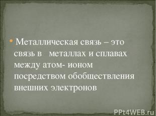 Металлическая связь – это связь в металлах и сплавах между атом- ионом посредств