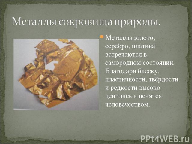 Металлы золото, серебро, платина встречаются в самородном состоянии. Благодаря блеску, пластичности, твёрдости и редкости высоко ценились и ценятся человечеством.