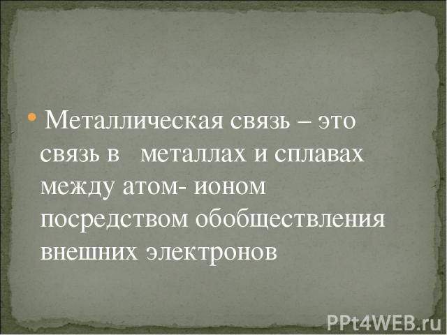 Металлическая связь – это связь в металлах и сплавах между атом- ионом посредством обобществления внешних электронов