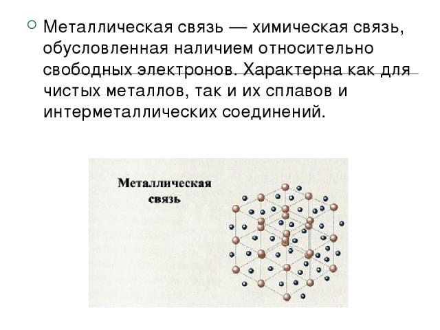 Металлическая связь — химическая связь, обусловленная наличием относительно свободных электронов. Характерна как для чистых металлов, так и их сплавов и интерметаллических соединений.