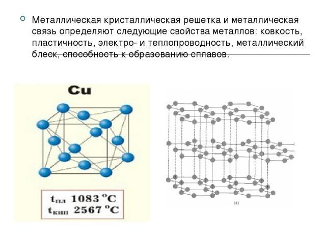 Металлическая кристаллическая решетка и металлическая связь определяют следующие свойства металлов: ковкость, пластичность, электро- и теплопроводность, металлический блеск, способность к образованию сплавов.