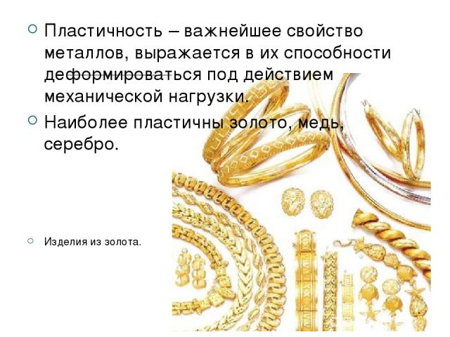 Пластичность – важнейшее свойство металлов, выражается в их способности деформироваться под действием механической нагрузки. Наиболее пластичны золото, медь, серебро. Изделия из золота.